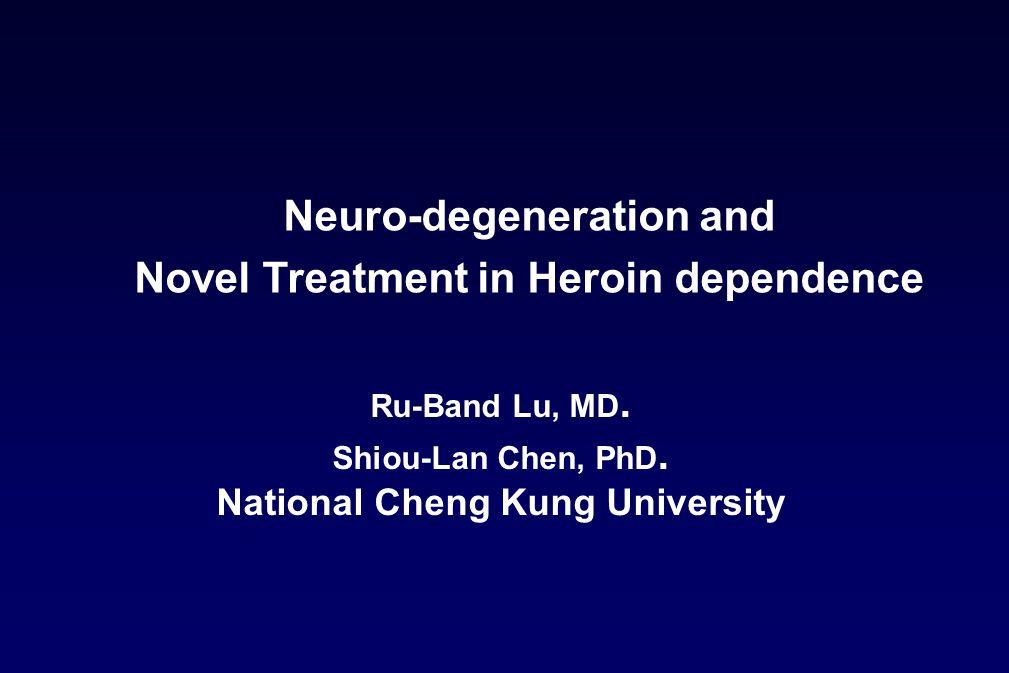 Ru-Band Lu, MD. Shiou-Lan Chen, PhD. National Cheng Kung University Neuro-degeneration and Novel Treatment in Heroin dependence