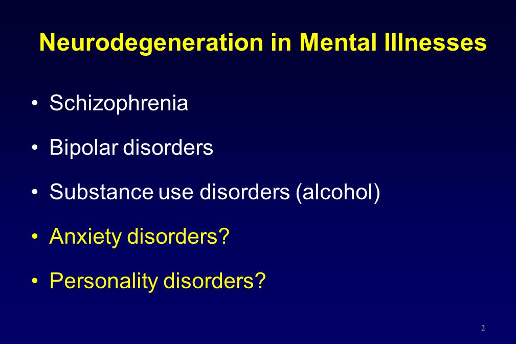 Neurodegeneration in Mental Illnesses Schizophrenia Bipolar disorders Substance use disorders (alcohol) Anxiety disorders? Personality disorders? 2