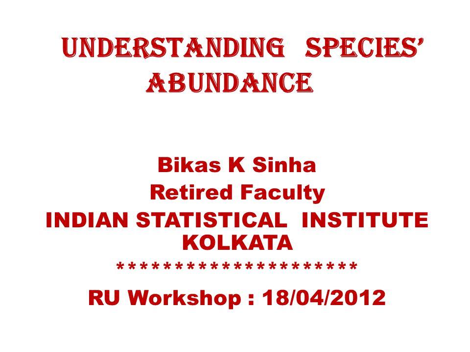 Understanding Species' Abundance Bikas K Sinha Retired Faculty INDIAN STATISTICAL INSTITUTE KOLKATA ********************* RU Workshop : 18/04/2012