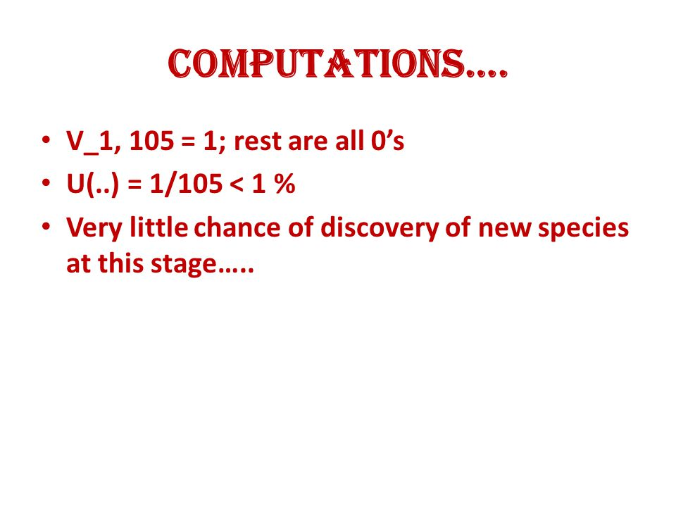 Computations…. V_1, 105 = 1; rest are all 0's U(..) = 1/105 < 1 % Very little chance of discovery of new species at this stage…..