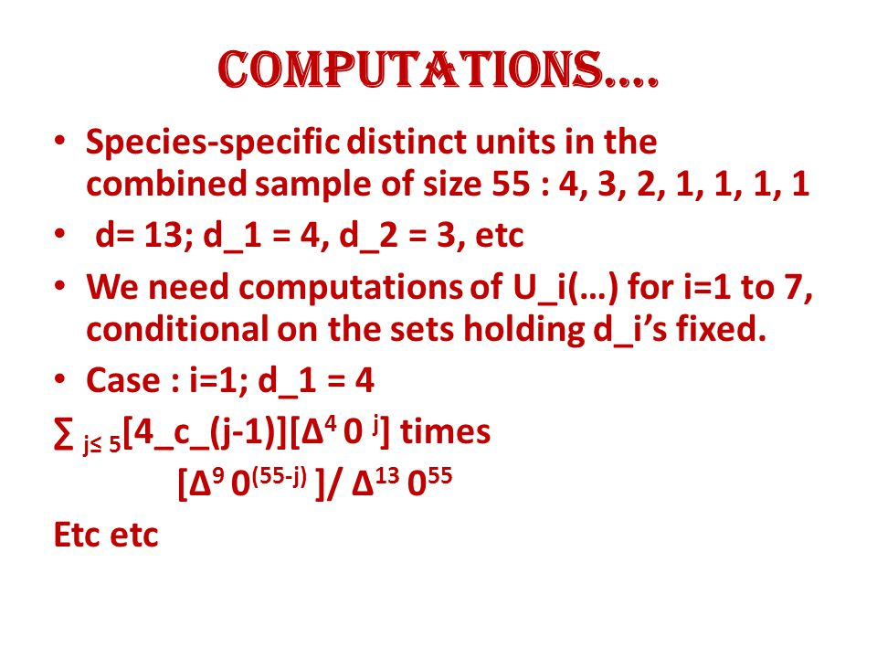 Computations…. Species-specific distinct units in the combined sample of size 55 : 4, 3, 2, 1, 1, 1, 1 d= 13; d_1 = 4, d_2 = 3, etc We need computatio