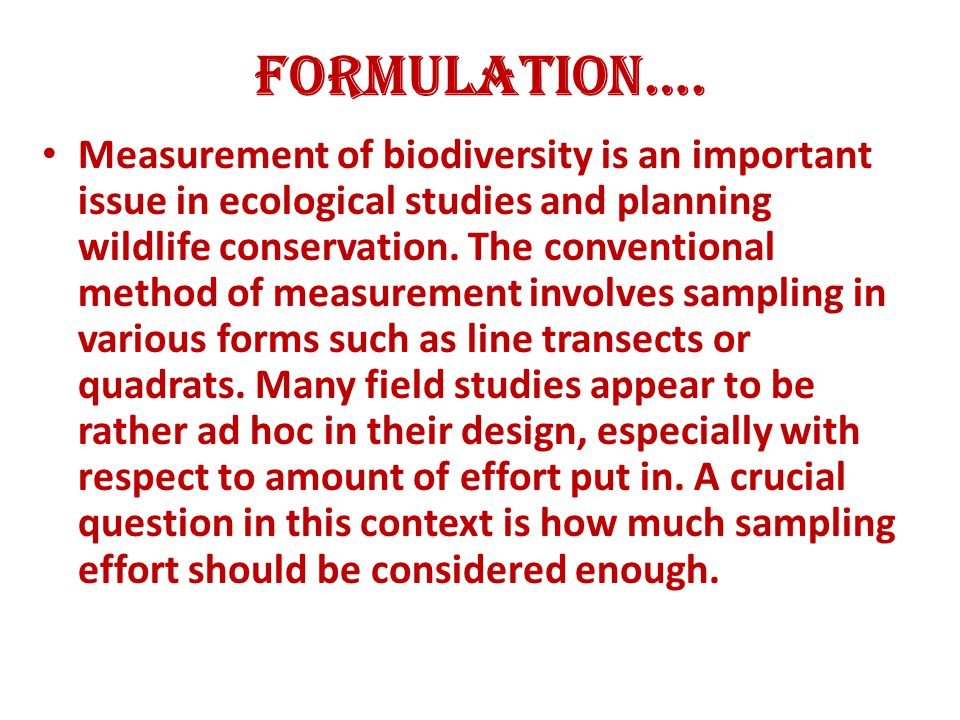 Formulation…. Measurement of biodiversity is an important issue in ecological studies and planning wildlife conservation. The conventional method of m