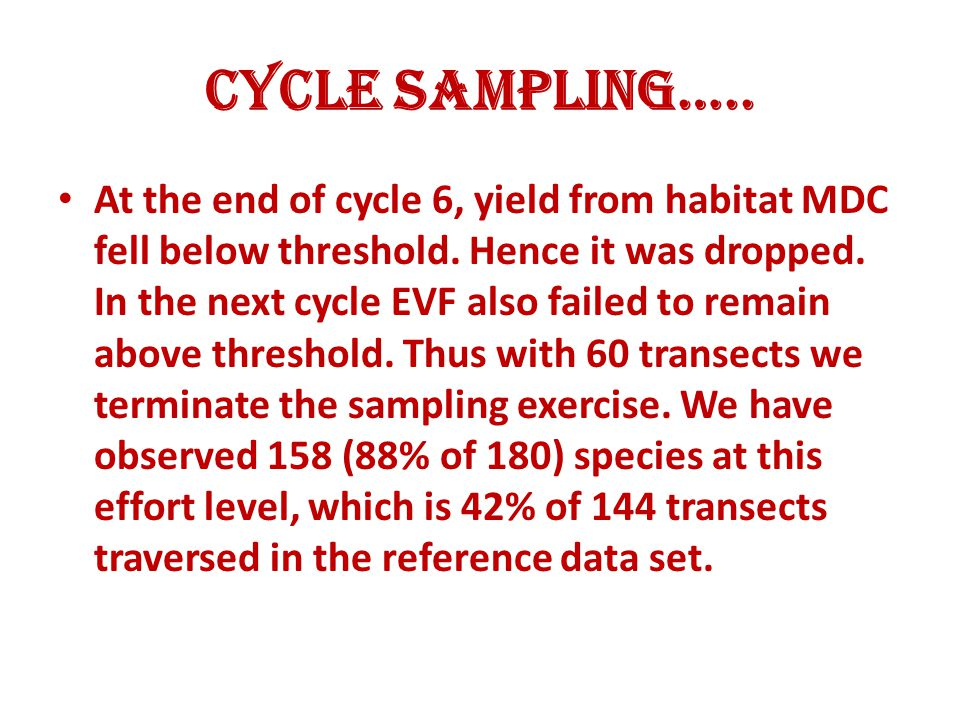 Cycle Sampling….. At the end of cycle 6, yield from habitat MDC fell below threshold. Hence it was dropped. In the next cycle EVF also failed to remai