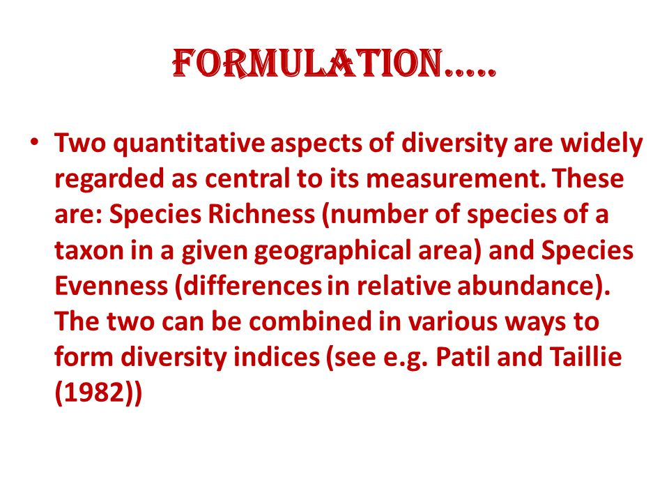 Formulation….. Two quantitative aspects of diversity are widely regarded as central to its measurement. These are: Species Richness (number of species