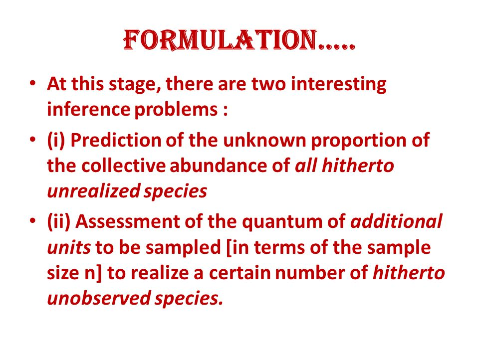 Formulation….. At this stage, there are two interesting inference problems : (i) Prediction of the unknown proportion of the collective abundance of a