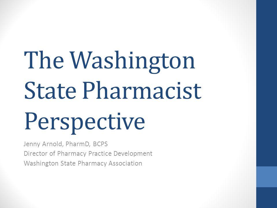 The Washington State Pharmacist Perspective Jenny Arnold, PharmD, BCPS Director of Pharmacy Practice Development Washington State Pharmacy Association