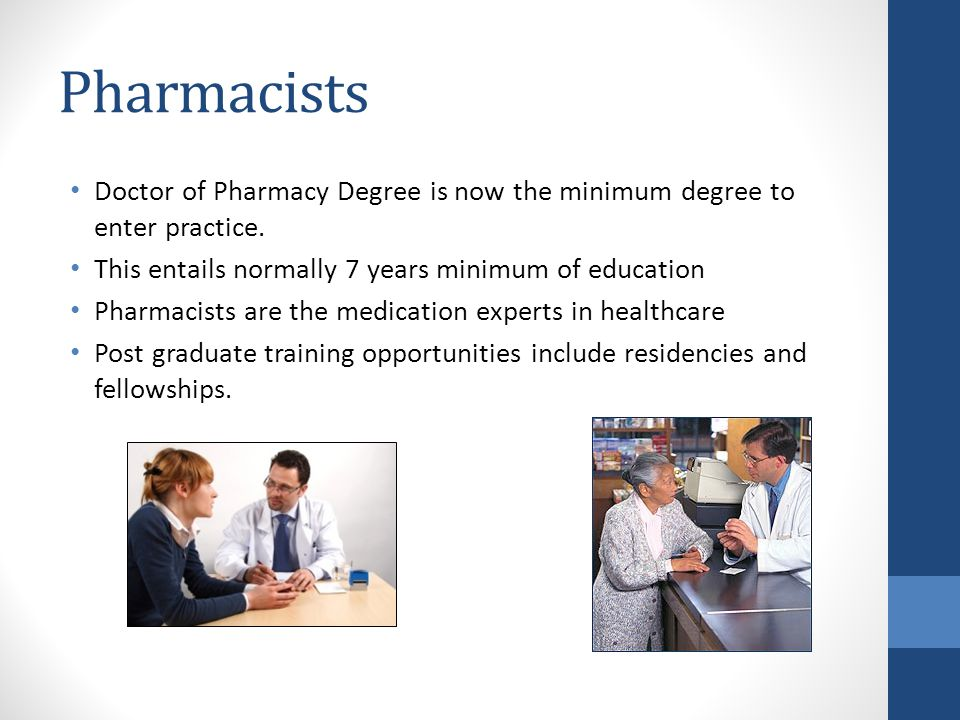 Pharmacists Doctor of Pharmacy Degree is now the minimum degree to enter practice. This entails normally 7 years minimum of education Pharmacists are