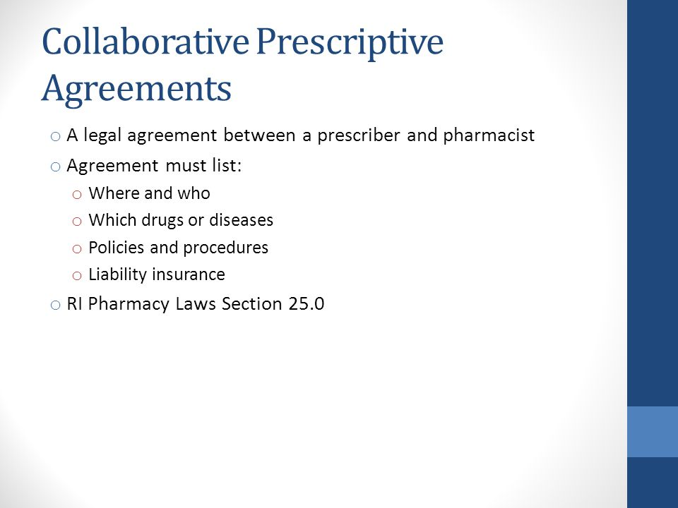 Collaborative Prescriptive Agreements o A legal agreement between a prescriber and pharmacist o Agreement must list: o Where and who o Which drugs or