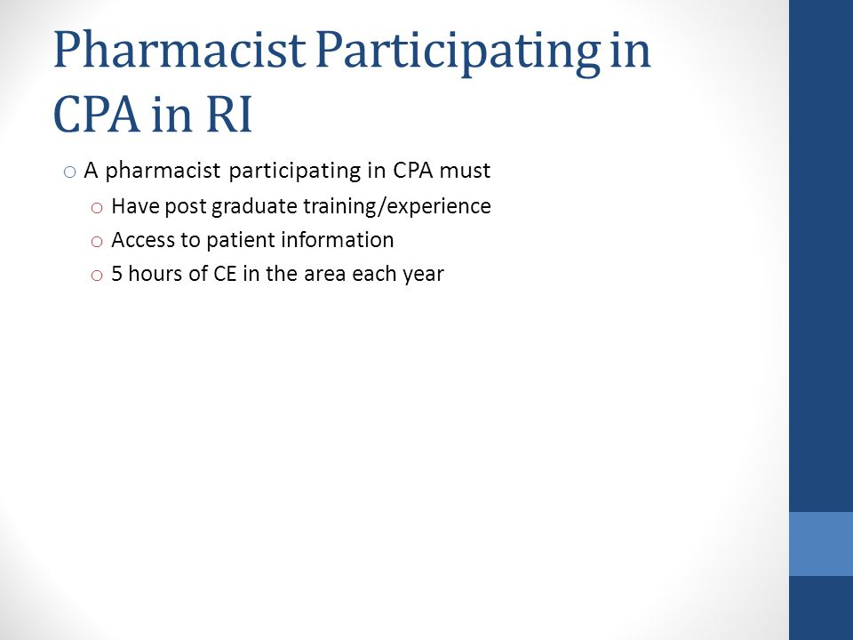Pharmacist Participating in CPA in RI o A pharmacist participating in CPA must o Have post graduate training/experience o Access to patient informatio