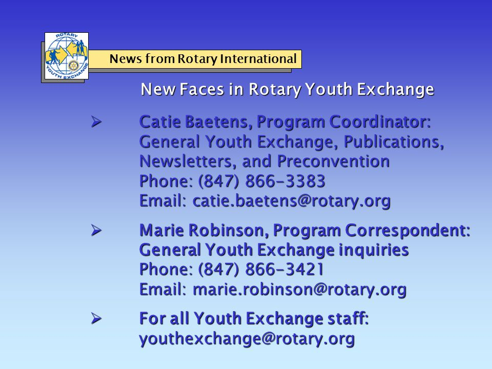 News from Rotary International New Faces in Rotary Youth Exchange  Catie Baetens, Program Coordinator: General Youth Exchange, Publications, Newsletters, and Preconvention Phone: (847) 866-3383 Email: catie.baetens@rotary.org  Marie Robinson, Program Correspondent: General Youth Exchange inquiries Phone: (847) 866-3421 Email: marie.robinson@rotary.org  For all Youth Exchange staff: youthexchange@rotary.org