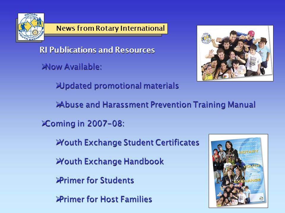 RI Publications and Resources  Now Available:  Updated promotional materials  Abuse and Harassment Prevention Training Manual  Coming in 2007-08:  Youth Exchange Student Certificates  Youth Exchange Handbook  Primer for Students  Primer for Host Families News from Rotary International