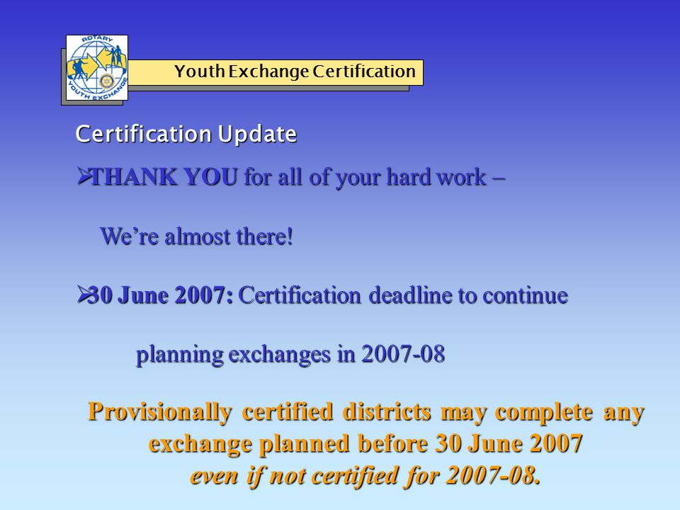 Assistance in completing 2006-07 certification Youth Exchange Certification  Certified pending review status  Incorporation and liability insurance temporary waivers for districts experiencing obstacles until June 2008.