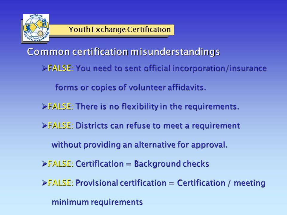 Common certification misunderstandings Youth Exchange Certification  FALSE: You need to sent official incorporation/insurance forms or copies of volunteer affidavits.