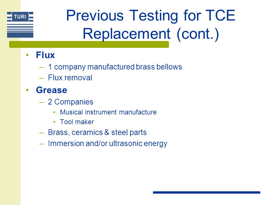 Previous Testing for TCE Replacement (cont.) Flux –1 company manufactured brass bellows –Flux removal Grease –2 Companies Musical instrument manufactu