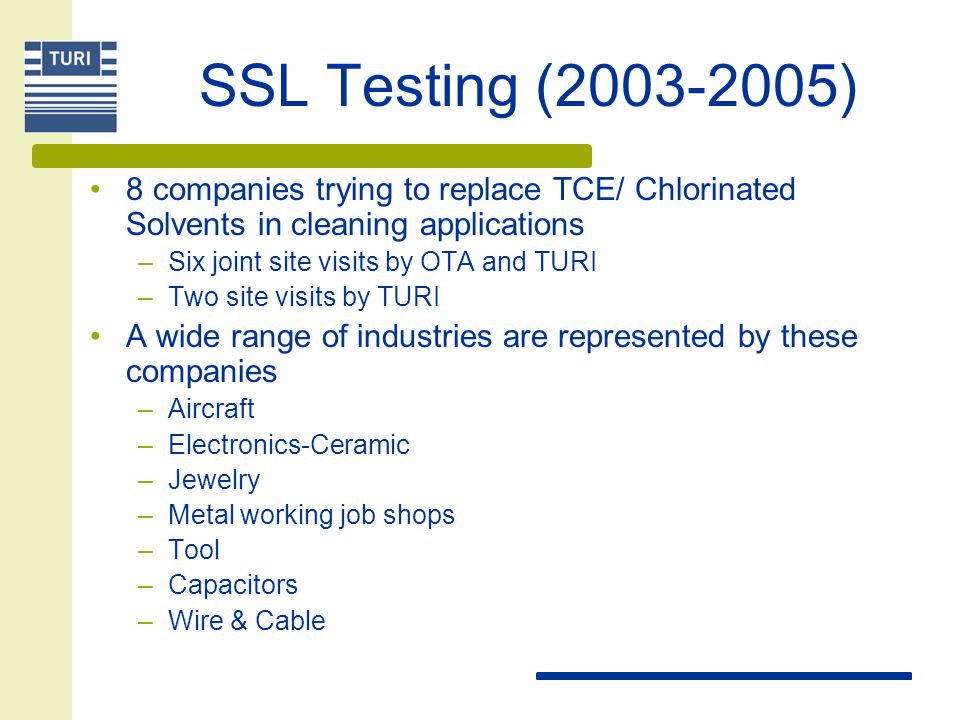 SSL Testing (2003-2005) 8 companies trying to replace TCE/ Chlorinated Solvents in cleaning applications –Six joint site visits by OTA and TURI –Two s
