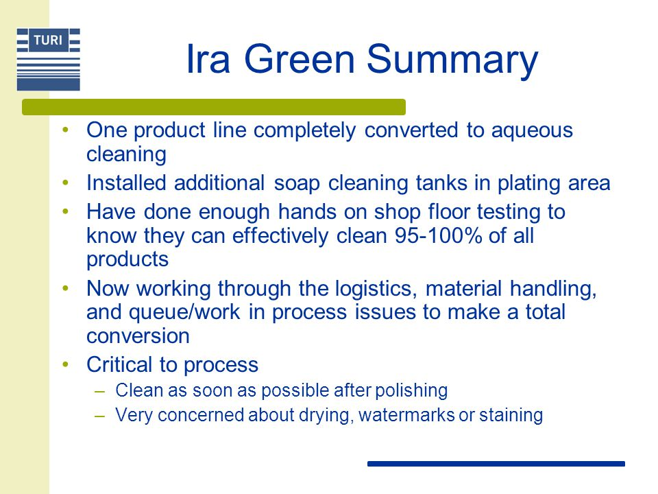 Ira Green Summary One product line completely converted to aqueous cleaning Installed additional soap cleaning tanks in plating area Have done enough