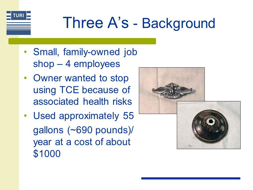 Three A's - Background Small, family-owned job shop – 4 employees Owner wanted to stop using TCE because of associated health risks Used approximately