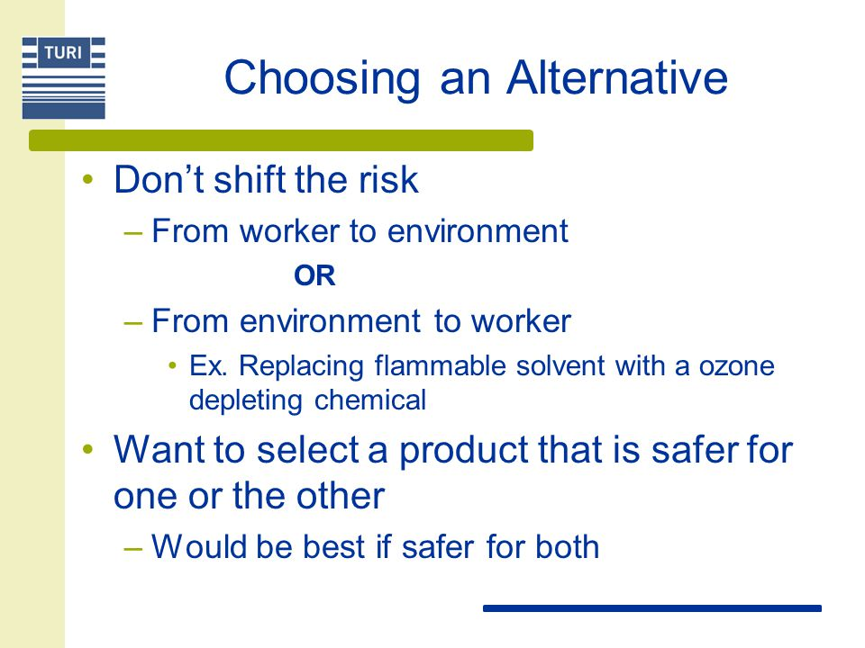 Choosing an Alternative Don't shift the risk –From worker to environment OR –From environment to worker Ex. Replacing flammable solvent with a ozone d