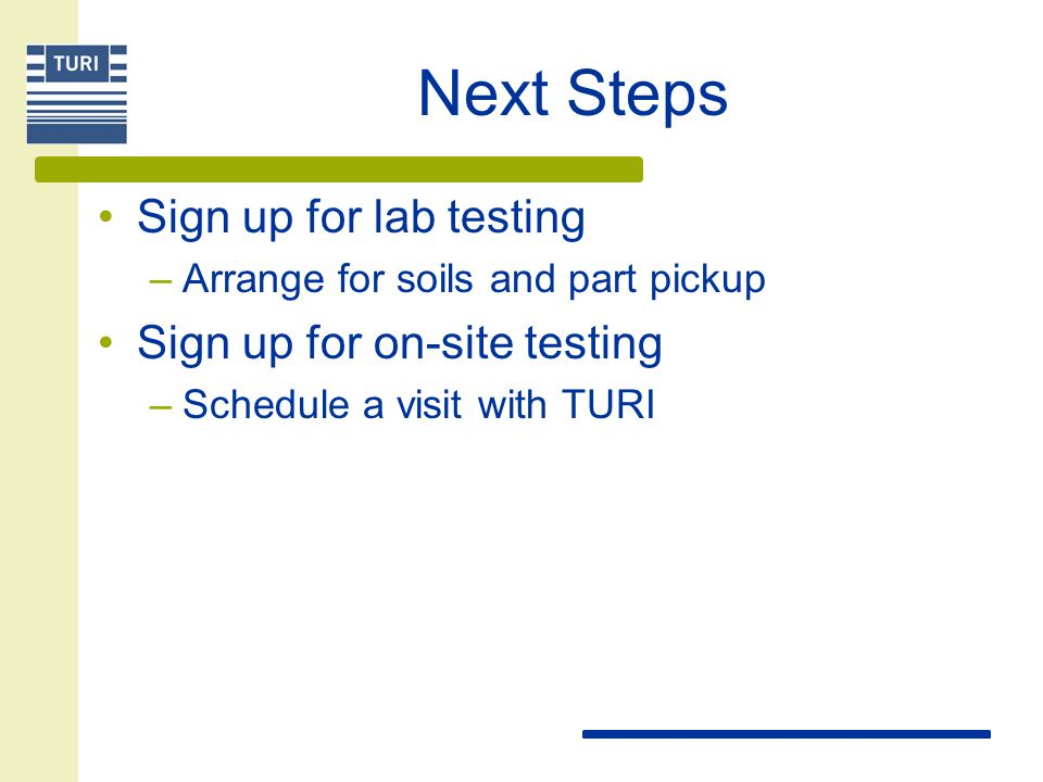 Next Steps Sign up for lab testing –Arrange for soils and part pickup Sign up for on-site testing –Schedule a visit with TURI
