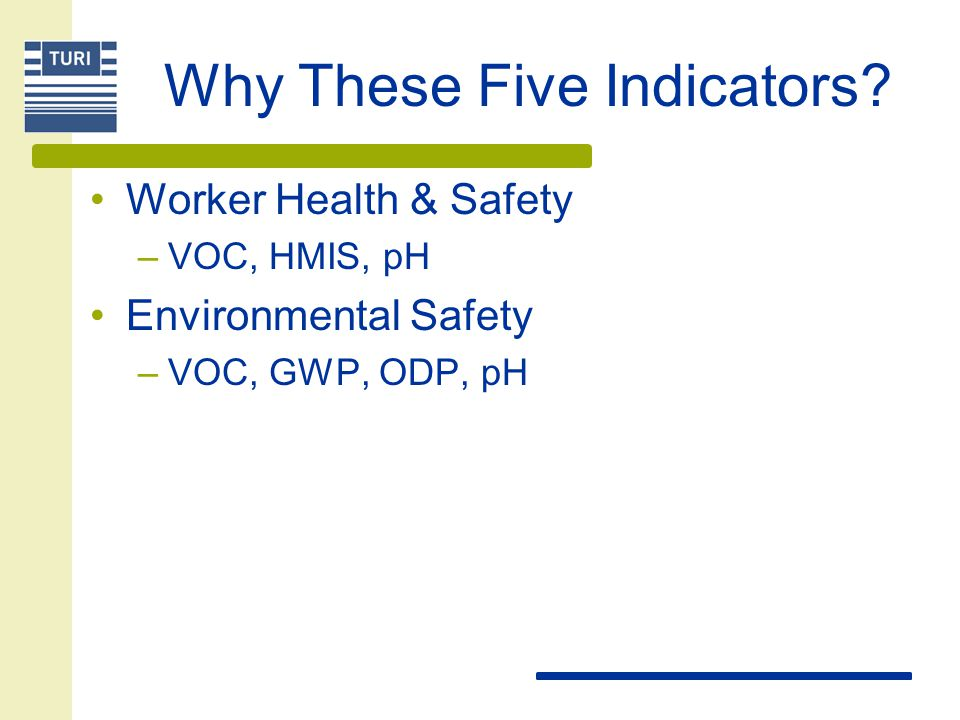 Why These Five Indicators? Worker Health & Safety –VOC, HMIS, pH Environmental Safety –VOC, GWP, ODP, pH
