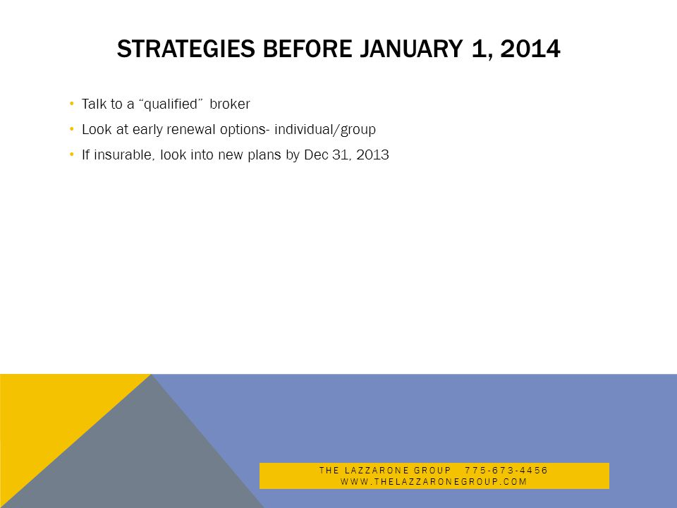 STRATEGIES BEFORE JANUARY 1, 2014 Talk to a qualified broker Look at early renewal options- individual/group If insurable, look into new plans by Dec 31, 2013 THE LAZZARONE GROUP 775-673-4456 WWW.THELAZZARONEGROUP.COM