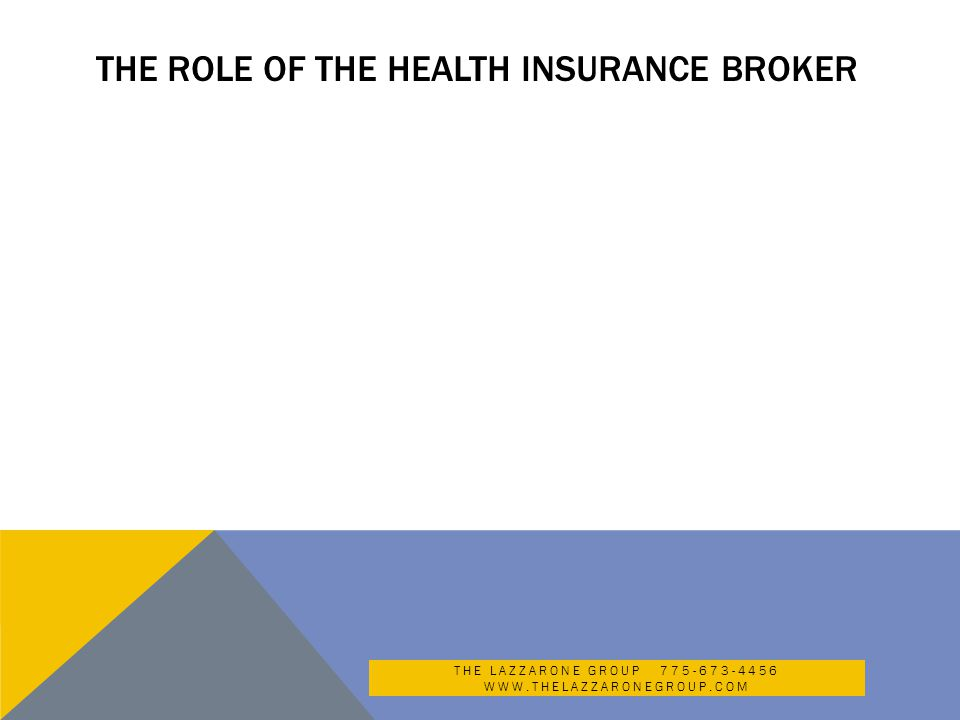 THE ROLE OF THE HEALTH INSURANCE BROKER THE LAZZARONE GROUP 775-673-4456 WWW.THELAZZARONEGROUP.COM