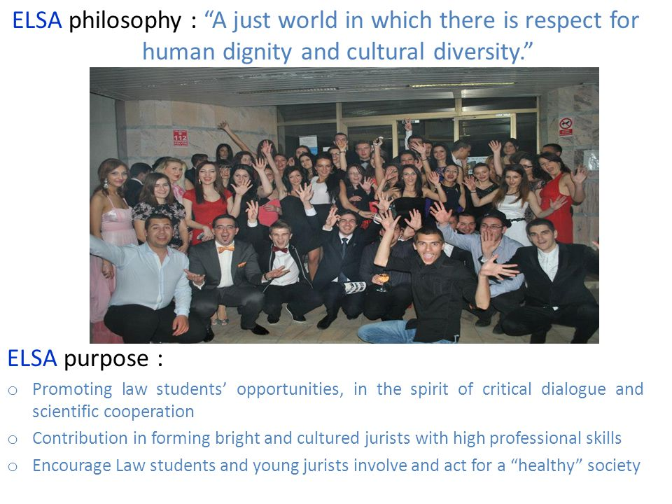 ELSA philosophy : A just world in which there is respect for human dignity and cultural diversity. ELSA purpose : o Promoting law students' opportunities, in the spirit of critical dialogue and scientific cooperation o Contribution in forming bright and cultured jurists with high professional skills o Encourage Law students and young jurists involve and act for a healthy society