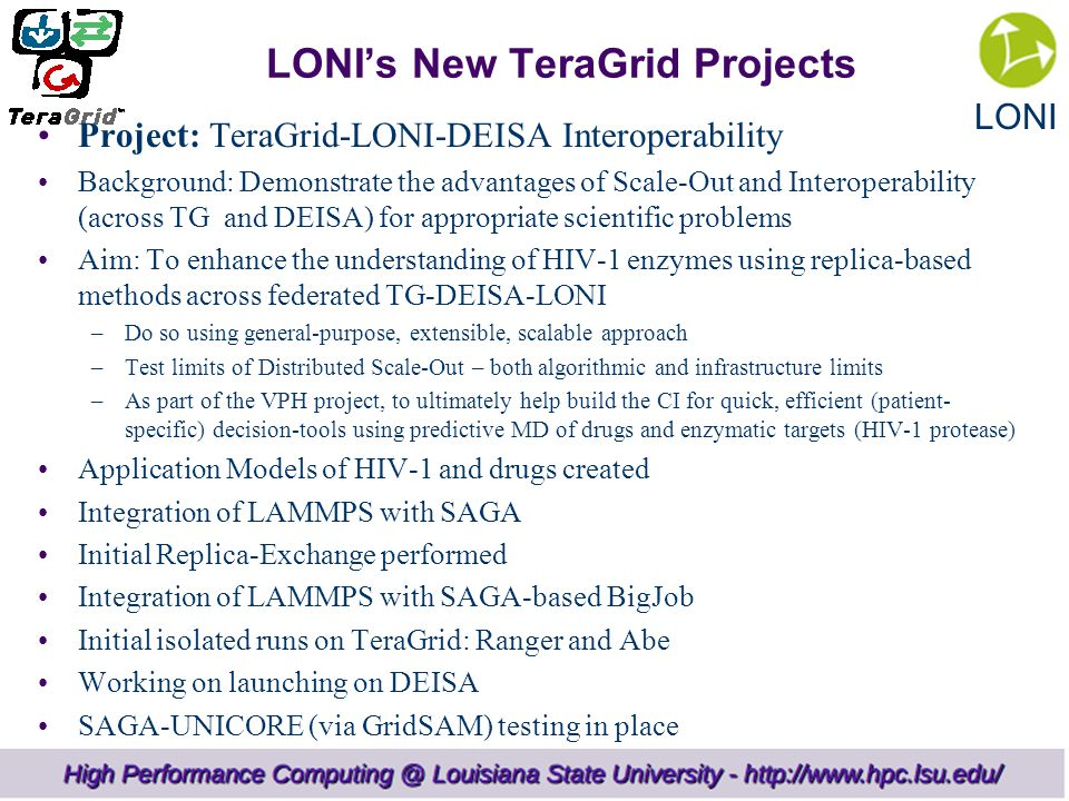 LONI LONI's New TeraGrid Projects Project: TeraGrid-LONI-DEISA Interoperability Background: Demonstrate the advantages of Scale-Out and Interoperability (across TG and DEISA) for appropriate scientific problems Aim: To enhance the understanding of HIV-1 enzymes using replica-based methods across federated TG-DEISA-LONI –Do so using general-purpose, extensible, scalable approach –Test limits of Distributed Scale-Out – both algorithmic and infrastructure limits –As part of the VPH project, to ultimately help build the CI for quick, efficient (patient- specific) decision-tools using predictive MD of drugs and enzymatic targets (HIV-1 protease) Application Models of HIV-1 and drugs created Integration of LAMMPS with SAGA Initial Replica-Exchange performed Integration of LAMMPS with SAGA-based BigJob Initial isolated runs on TeraGrid: Ranger and Abe Working on launching on DEISA SAGA-UNICORE (via GridSAM) testing in place