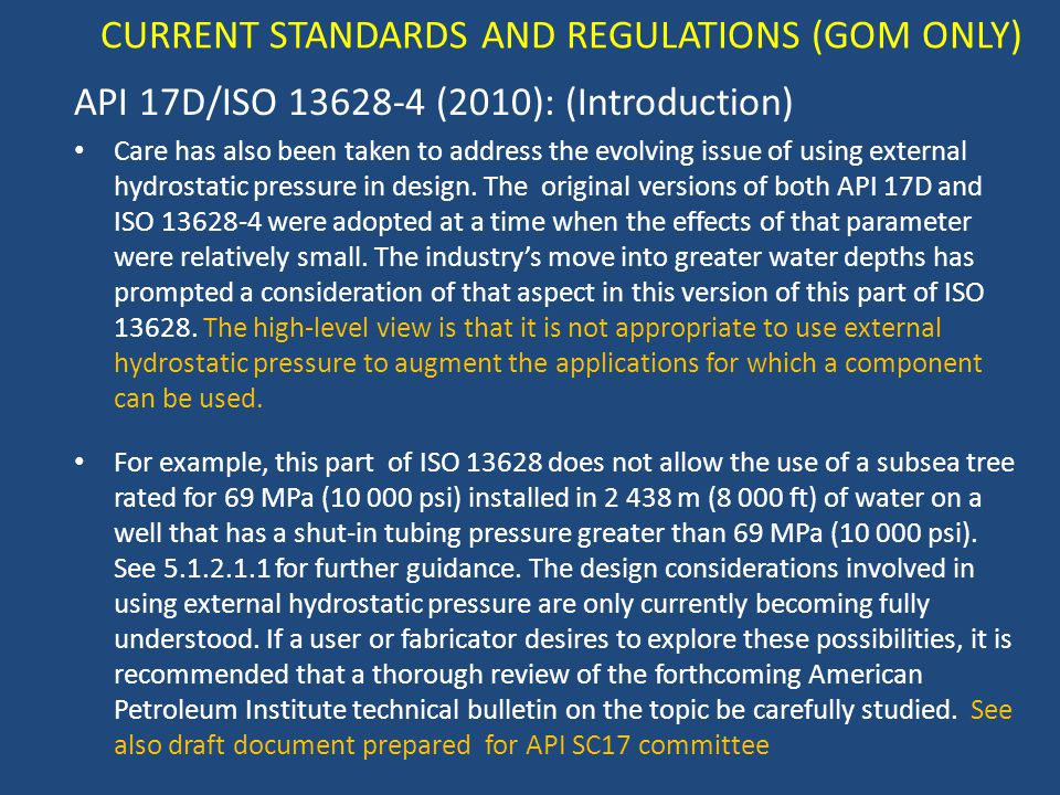 CURRENT STANDARDS AND REGULATIONS (GOM ONLY) API 17D/ISO 13628-4 (2010): (Introduction) Care has also been taken to address the evolving issue of using external hydrostatic pressure in design.