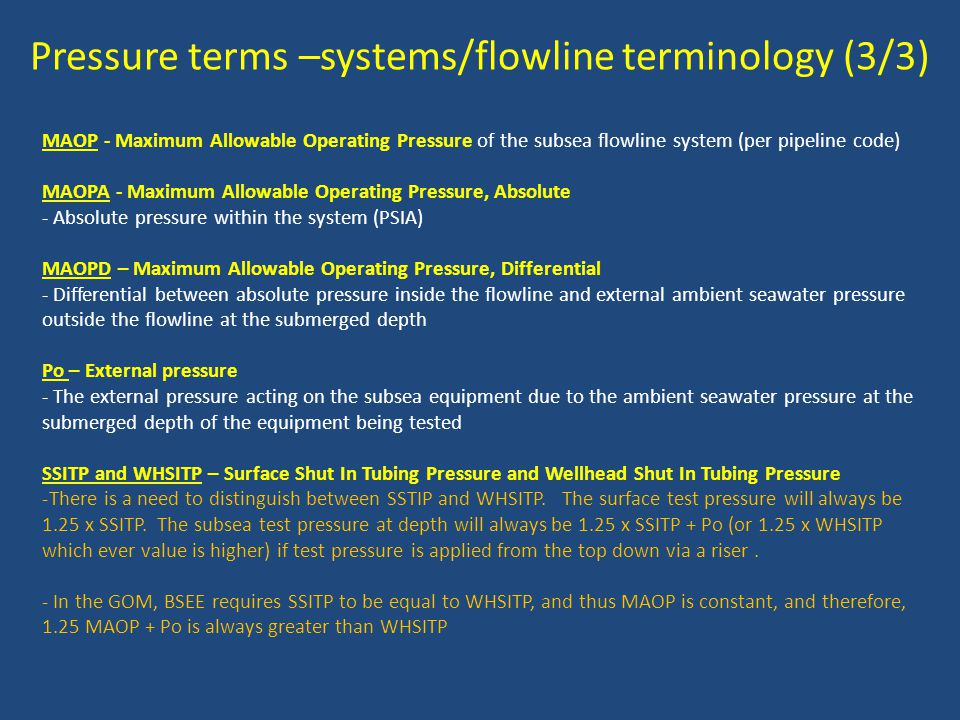 Pressure terms –systems/flowline terminology (3/3) MAOP - Maximum Allowable Operating Pressure of the subsea flowline system (per pipeline code) MAOPA - Maximum Allowable Operating Pressure, Absolute - Absolute pressure within the system (PSIA) MAOPD – Maximum Allowable Operating Pressure, Differential - Differential between absolute pressure inside the flowline and external ambient seawater pressure outside the flowline at the submerged depth Po – External pressure - The external pressure acting on the subsea equipment due to the ambient seawater pressure at the submerged depth of the equipment being tested SSITP and WHSITP – Surface Shut In Tubing Pressure and Wellhead Shut In Tubing Pressure -There is a need to distinguish between SSTIP and WHSITP.