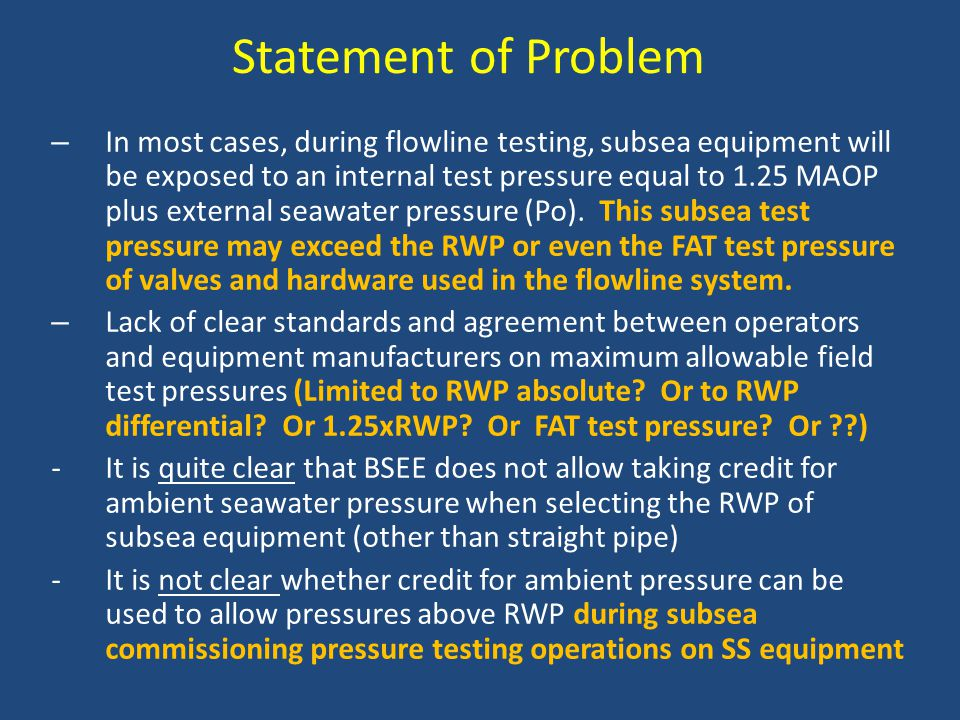 Statement of Problem – In most cases, during flowline testing, subsea equipment will be exposed to an internal test pressure equal to 1.25 MAOP plus external seawater pressure (Po).