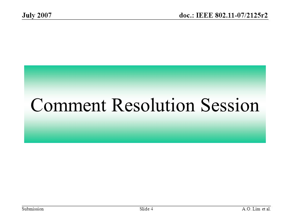 doc.: IEEE 802.11-07/2125r2 Submission July 2007 A.O. Lim et al.Slide 4 Comment Resolution Session