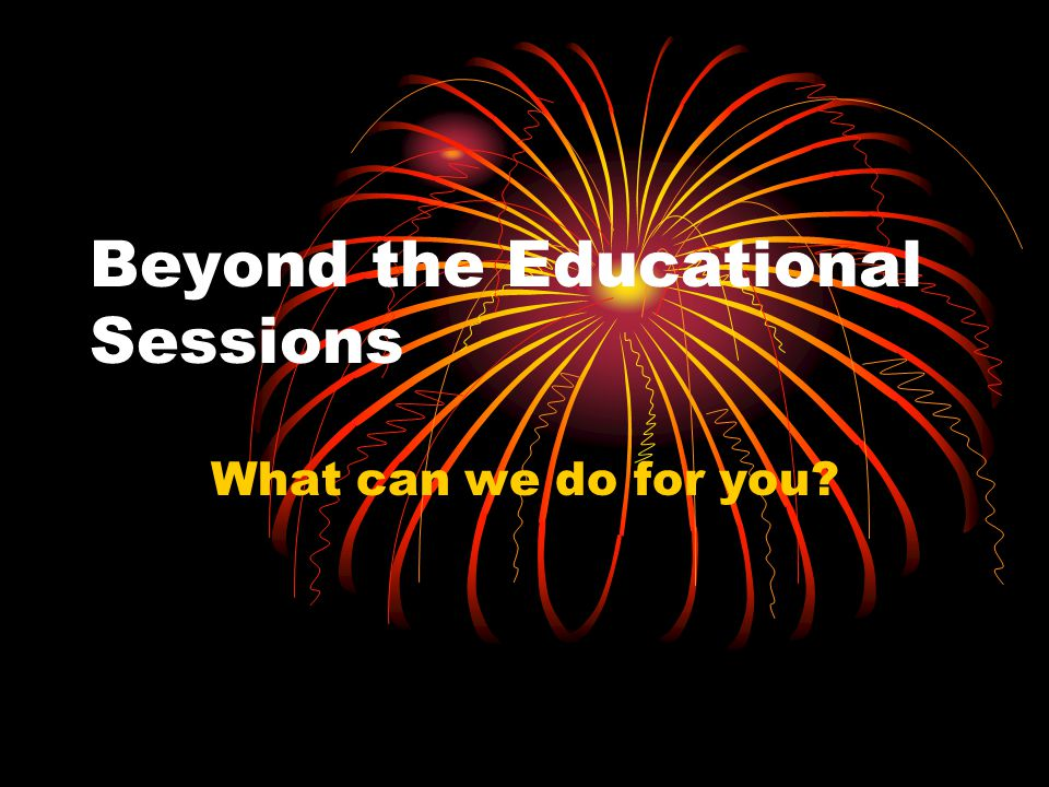 Beyond the Educational Sessions What can we do for you?