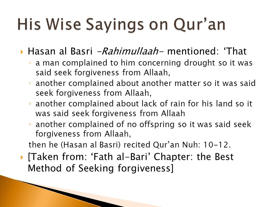  Hasan al Basri -Rahimullaah- mentioned: 'That ◦ a man complained to him concerning drought so it was said seek forgiveness from Allaah, ◦ another complained about another matter so it was said seek forgiveness from Allaah, ◦ another complained about lack of rain for his land so it was said seek forgiveness from Allaah ◦ another complained of no offspring so it was said seek forgiveness from Allaah, then he (Hasan al Basri) recited Qur'an Nuh: 10-12.