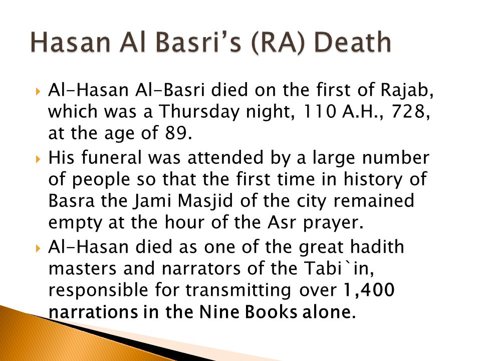  Al-Hasan Al-Basri died on the first of Rajab, which was a Thursday night, 110 A.H., 728, at the age of 89.
