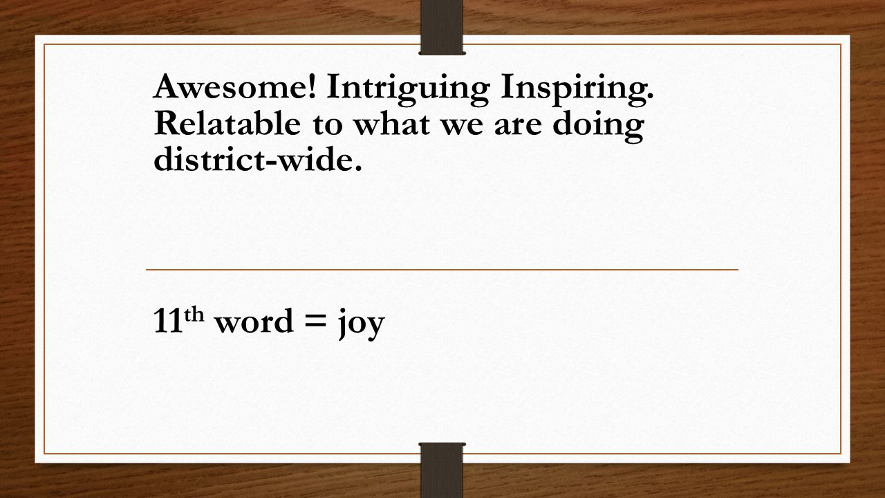 Awesome! Intriguing Inspiring. Relatable to what we are doing district-wide. 11 th word = joy