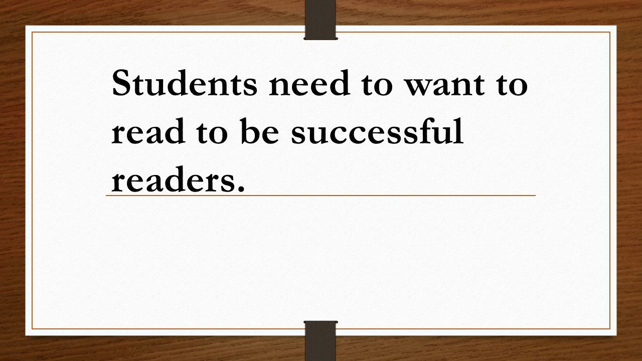 Students need to want to read to be successful readers.