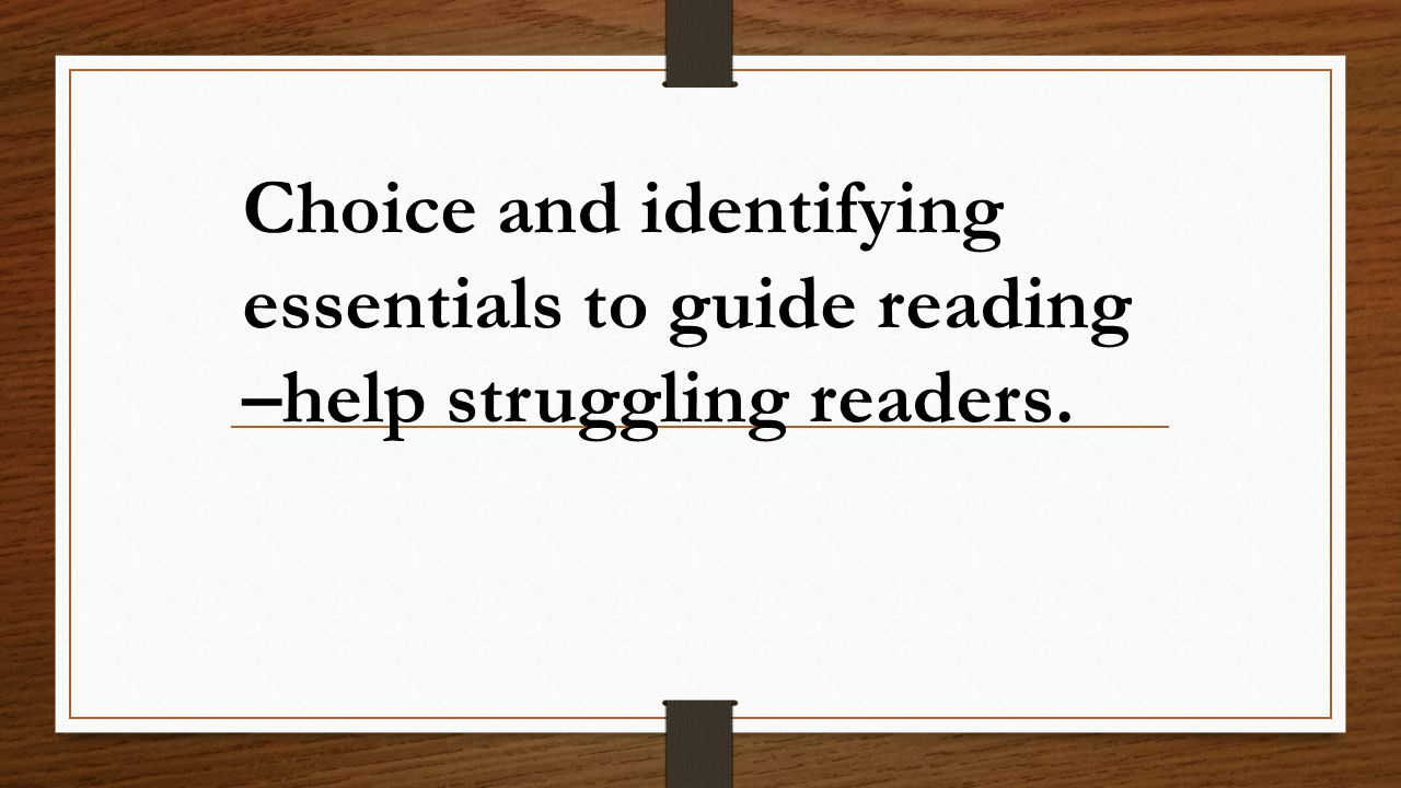 Choice and identifying essentials to guide reading –help struggling readers.