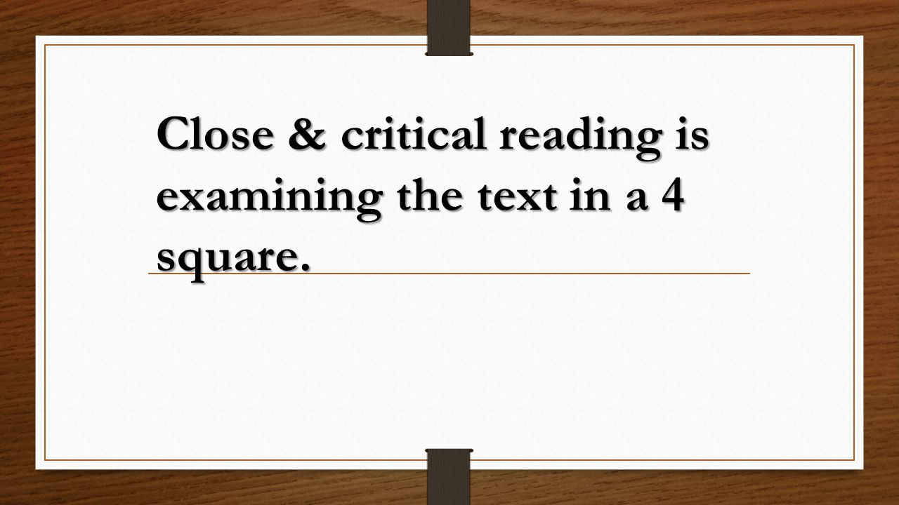Close & critical reading is examining the text in a 4 square.