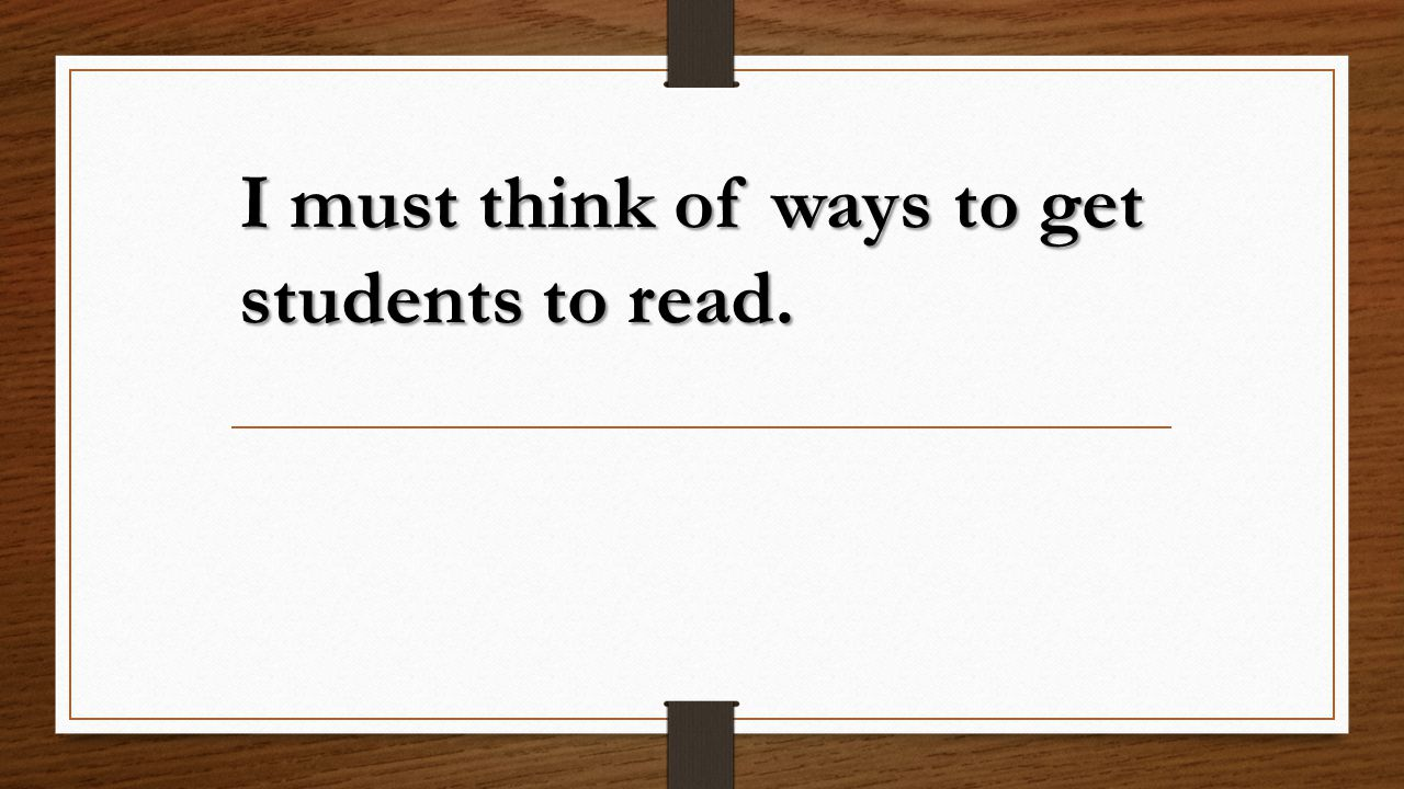 I must think of ways to get students to read.