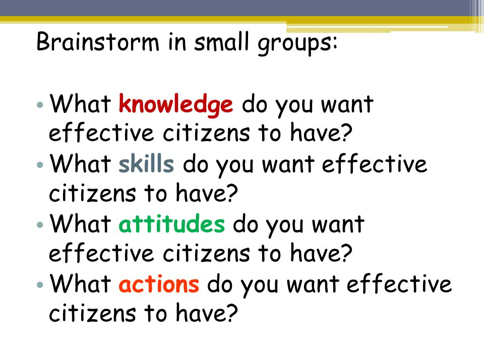 Brainstorm in small groups: What knowledge do you want effective citizens to have.