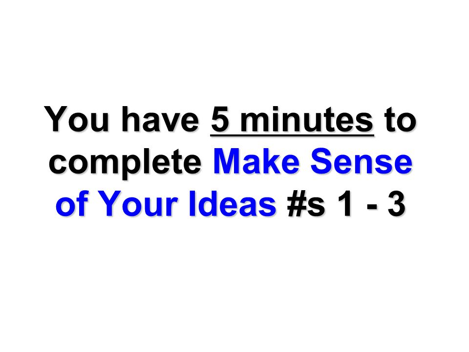 You have 5 minutes to complete Make Sense of Your Ideas #s 1 - 3