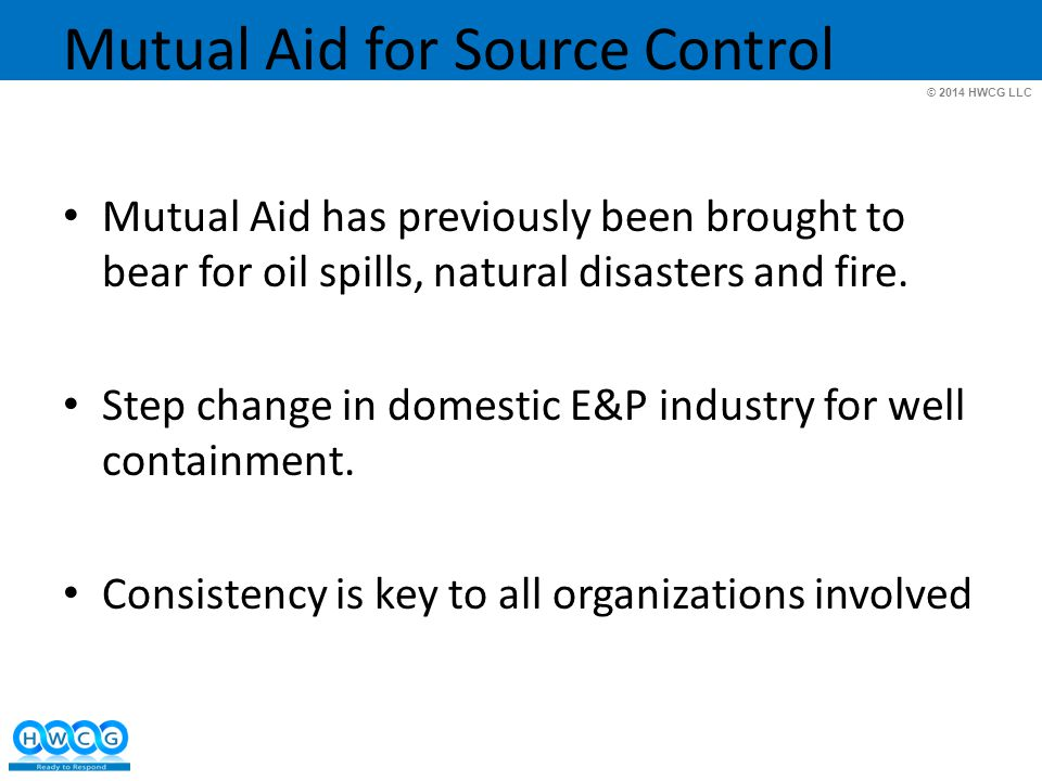 © 2014 HWCG LLC Mutual Aid for Source Control Mutual Aid has previously been brought to bear for oil spills, natural disasters and fire.