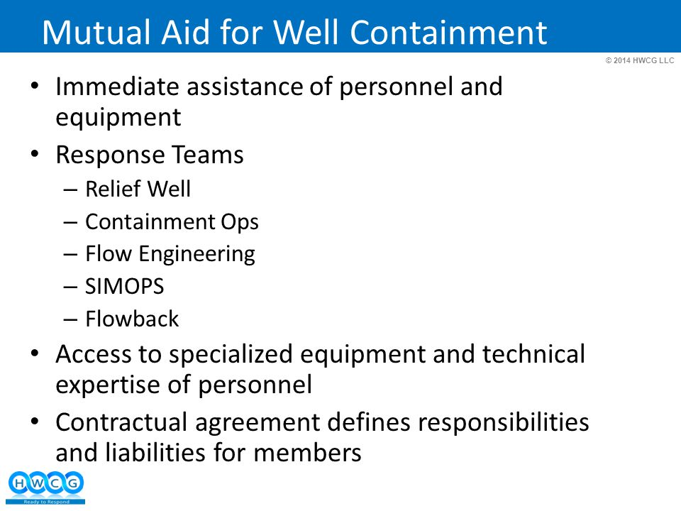 © 2014 HWCG LLC Mutual Aid for Well Containment Immediate assistance of personnel and equipment Response Teams – Relief Well – Containment Ops – Flow Engineering – SIMOPS – Flowback Access to specialized equipment and technical expertise of personnel Contractual agreement defines responsibilities and liabilities for members