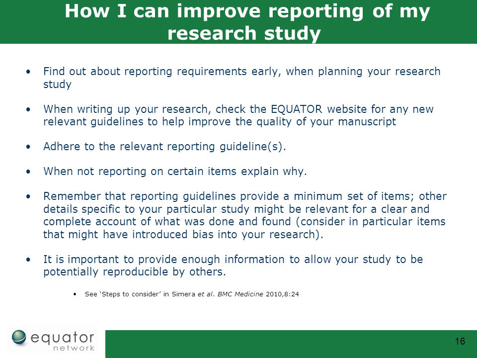 16 How I can improve reporting of my research study Find out about reporting requirements early, when planning your research study When writing up your research, check the EQUATOR website for any new relevant guidelines to help improve the quality of your manuscript Adhere to the relevant reporting guideline(s).