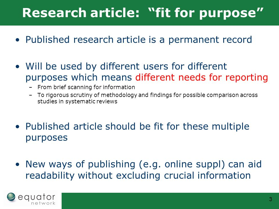 Research article: fit for purpose Published research article is a permanent record Will be used by different users for different purposes which means different needs for reporting –From brief scanning for information –To rigorous scrutiny of methodology and findings for possible comparison across studies in systematic reviews Published article should be fit for these multiple purposes New ways of publishing (e.g.