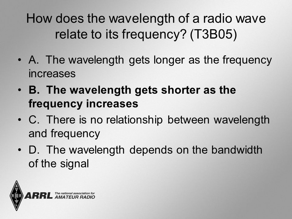 How does the wavelength of a radio wave relate to its frequency? (T3B05) A. The wavelength gets longer as the frequency increases B. The wavelength ge