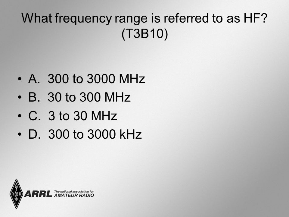 What frequency range is referred to as HF? (T3B10) A. 300 to 3000 MHz B. 30 to 300 MHz C. 3 to 30 MHz D. 300 to 3000 kHz