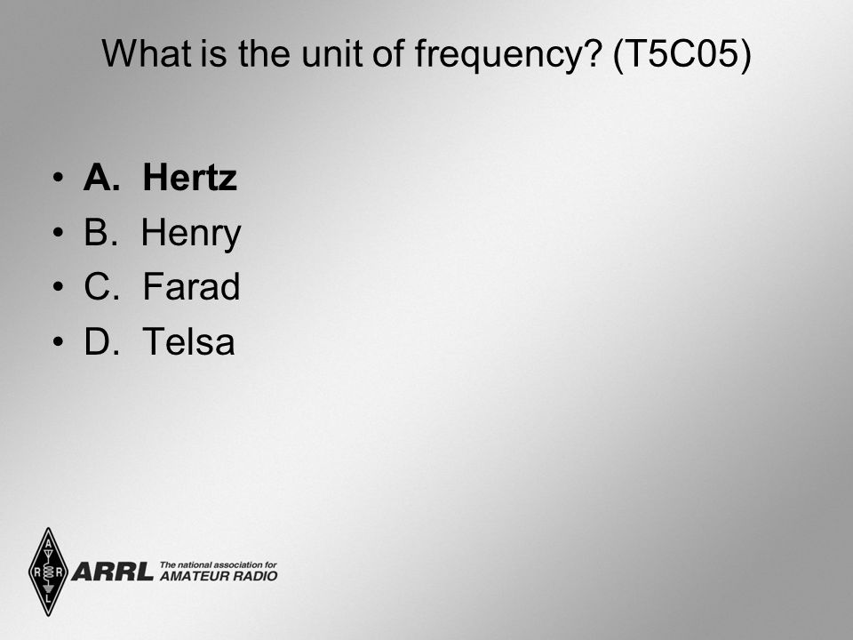 What is the unit of frequency? (T5C05) A. Hertz B. Henry C. Farad D. Telsa