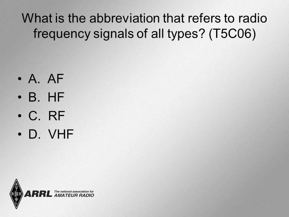 What is the abbreviation that refers to radio frequency signals of all types? (T5C06) A. AF B. HF C. RF D. VHF